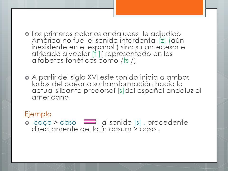 Los primeros colonos andaluces le adjudicó América no fue el sonido interdental [z] (aún inexistente en el español ) sino su antecesor el africado alveolar [f ]( representado en los alfabetos fonéticos como /ts /)